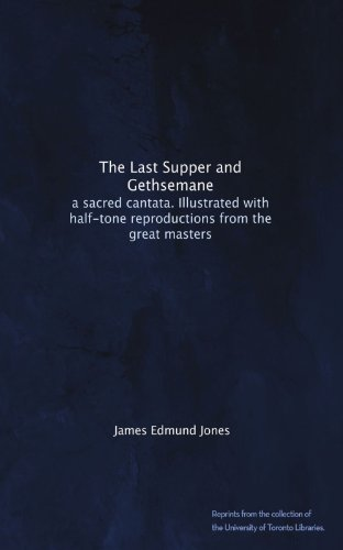 The Last Supper and Gethsemane: a sacred cantata. Illustrated with half-tone reproductions from the great masters PDF
