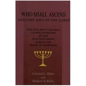 Who Shall Ascend Into the Hill of the Lord? The Psalms in Israels Temple Worship In the Old Testament and in the Book of Mormon