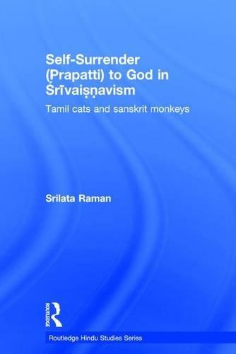 Self-Surrender (prapatti) to God in Shrivaishnavism: Tamil Cats or Sanskrit Monkeys? (Routledge Hindu Studies Series)