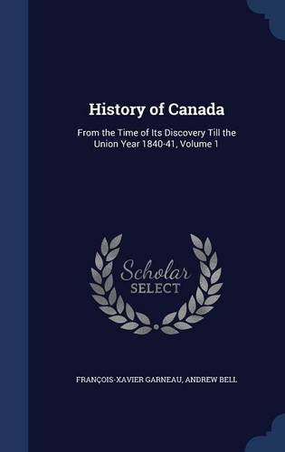 History of Canada: From the Time of Its Discovery Till the Union Year 1840-41, Volume 1