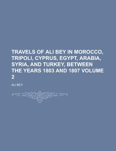 Travels of Ali Bey in Morocco, Tripoli, Cyprus, Egypt, Arabia, Syria, and Turkey, Between the Years 1803 and 1807 Volume 2