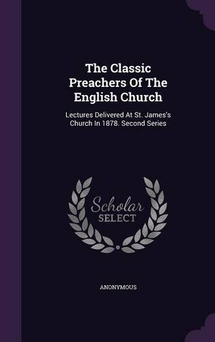 The Classic Preachers Of The English Church: Lectures Delivered At St. James's Church In 1878. Second Series