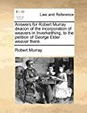 Answers for Robert Murray deacon of the incorporation of weavers in Inverkeithing, to the petition of George Elder weaver there. (1171381425) by Murray, Robert