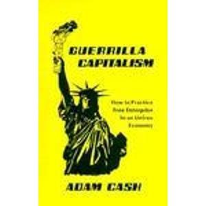 Guerrilla Capitalism:  How to Practice Free Enterprise In an Unfree Economy, Cash, Adam