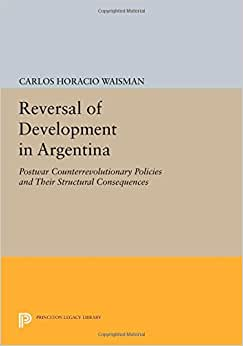 Reversal Of Development In Argentina: Postwar Counterrevolutionary Policies And Their Structural Consequences (Princeton Legacy Library)