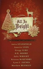 Click here for larger image  All Is Bright: A Collection of True Christmas Stories (Soft Cover Book) by Covenant, Annette Lyon, Gregg Luke, H.B. Moore, Julie Wright, Kristen McKendry, Lynn c. Jaynes, and Matthew Buckley. Anita Stansfield