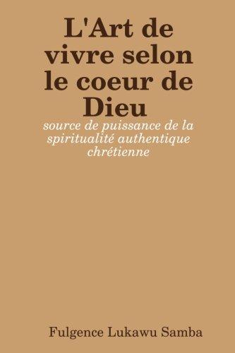 L'Art de vivre selon le coeur de Dieu: Source De Puissance De La Spiritualité Authentique Chrétienne (French Editi