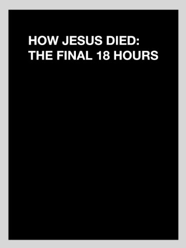 How Jesus Died:The Final 18 Hours