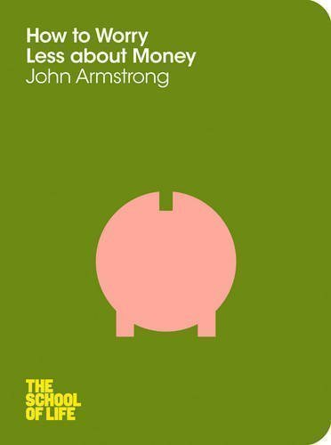 How to Worry Less About Money: The School of Life by Armstrong, John, The School of Life (2012)