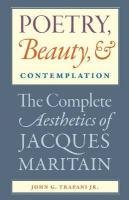 Poetry, Beauty, & Contemplation: The Complete Aesthetics of Jacques Maritain, John G., Jr. Trapani