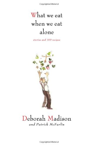 What We Eat When We Eat Alone: Stories and 100 Recipes: Deborah Madison, Patrick McFarlin: 9781423604969: Amazon.com: Books