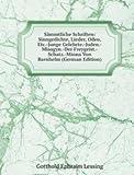 S�mmtliche Schriften: Sinngedichte, Lieder, Oden, Etc.-Junge Gelehrte.-Juden.-Misogyn.-Der Freygeist.-Schatz.-Minna Von Barnhelm (German Edition)