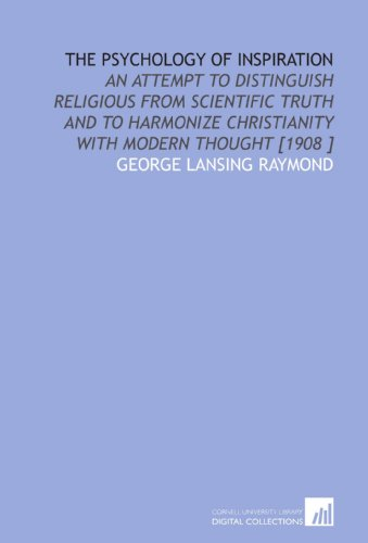 The Psychology of Inspiration: An Attempt to Distinguish Religious From Scientific Truth and to Harmonize Christianity With Modern Thought [1908 ] PDF