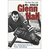 Glenn Hall: The Man They Call Mr. Goalie ~ Tom Adrahtas