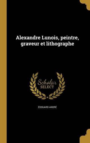 Alexandre Lunois, Peintre, Graveur Et Lithographe  [Andre, Edouard] (Tapa Dura)