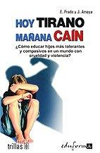 Hoy tirano mañana cain / Today Tyrant Tomorrow Cain: ¿Cómo educar hijos más tolerantes y compasivos en un mundo con