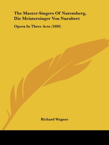The Master-Singers Of Nuremberg, Die Meistersinger Von Nurnbert: Opera In Three Acts (1889)