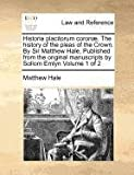 img - for Historia placitorum coron . The history of the pleas of the Crown. By Sir Matthew Hale, Published from the original manuscripts by Sollom Emlyn Volume 1 of 2 book / textbook / text book