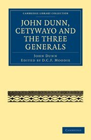 John Dunn, Cetywayo and the Three Generals (Cambridge Library Collection - African Studies)