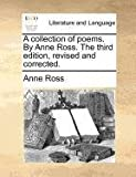 A collection of poems. By Anne Ross. The third edition, revised and corrected. (1171385269) by Ross, Anne