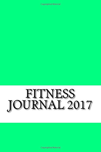 Fitness Journal 2017: Full Weekly Workout Journal and Food Diary 2017 (New Weight Loss Journal Diary 2017)