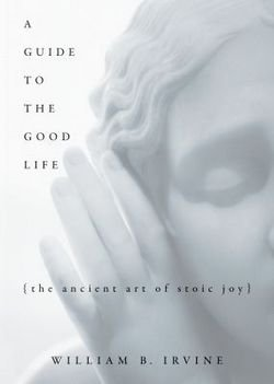 William Braxton Irvine: A Guide to the Good Life : The Ancient Art of Stoic Joy (Hardcover); 2008 Edition (The Good Life Irvine compare prices)