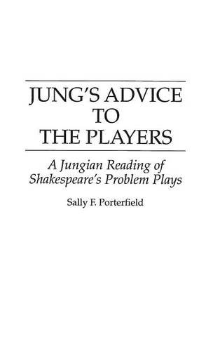 Jung's Advice to the Players: A Jungian Reading of Shakespeare's Problem Plays (Contributions in Drama & Theatre Studies)