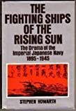 The Fighting Ships of the Rising Sun: The drama of the Imperial Japanese Navy, 1895-1945