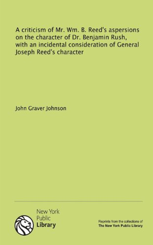 A criticism of Mr. Wm. B. Reed's aspersions on the character of Dr. Benjamin Rush, with an incidental consideration of General Joseph Reed's character