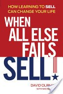 When All Else Fails, Sell! : How Learning to Sell Can Change Your Life