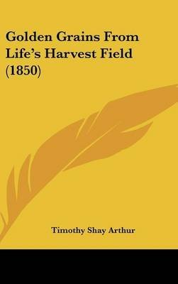 golden-grains-from-lifes-harvest-field-1850-by-timothy-shay-arthur-published-april-2009