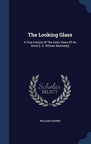 The Looking Glass: A True History Of The Early Years Of An Artist [i. E. William Mulready]