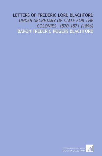 Letters of Frederic lord Blachford: under-secretary of state for the colonies, 1870-1871 (1896)
