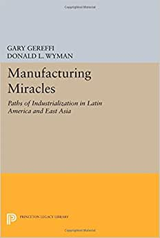 Manufacturing Miracles: Paths Of Industrialization In Latin America And East Asia (Princeton Legacy Library)