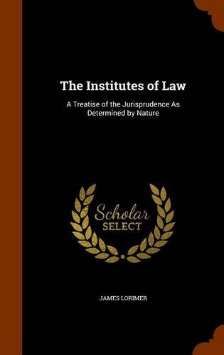 The Institutes of Law: A Treatise of the Jurisprudence As Determined by Nature