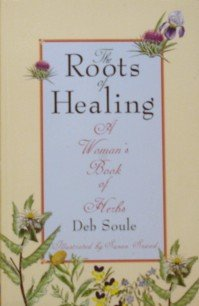 The Roots Of Healing: A Woman'S Book Of Herbs