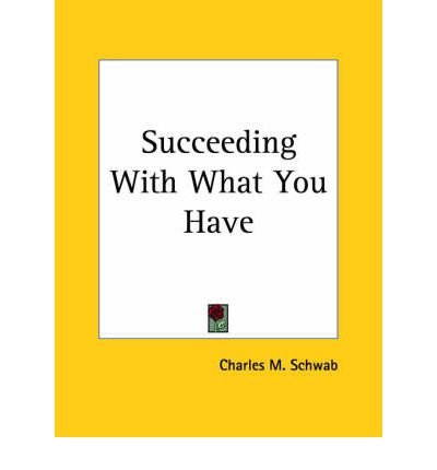 succeeding-with-what-you-have-1920-author-charles-m-schwab-apr-2003