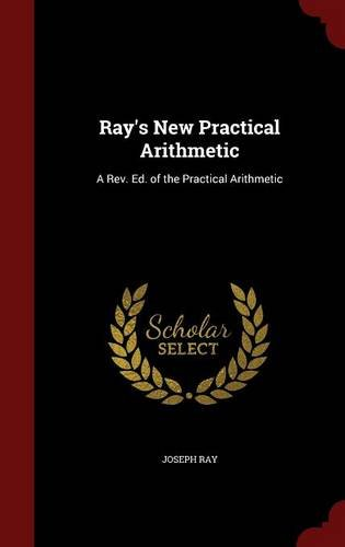 Ray's New Practical Arithmetic: A Rev. Ed. of the Practical Arithmetic