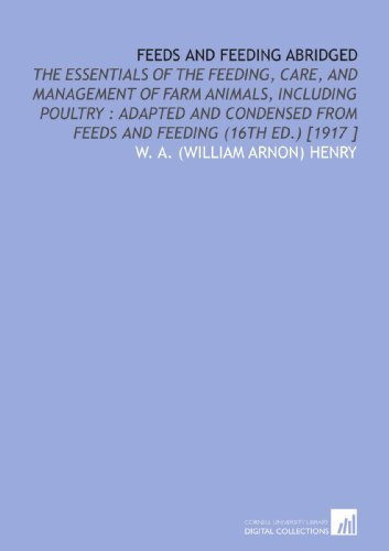 Feeds and Feeding Abridged: The Essentials of the Feeding, Care, and Management of Farm Animals, Including Poultry : Adapted and Condensed From Feeds and Feeding (16th Ed.) [1917 ]