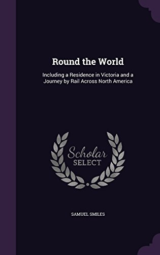 Round the World: Including a Residence in Victoria and a Journey by Rail Across North America