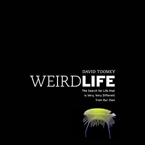 Weird Life: The Search for Life That Is Very, Very Different from Our Own | [David Toomey]