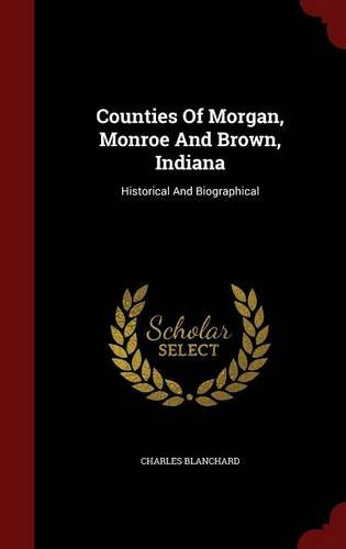 Counties Of Morgan, Monroe And Brown, Indiana: Historical And Biographical