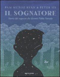 Il sognatore. Storia del ragazzo che diventò Pablo Neruda