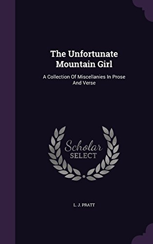 The Unfortunate Mountain Girl: A Collection Of Miscellanies In Prose And Verse