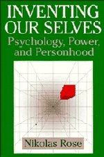 Inventing our Selves: Psychology, Power, and Personhood (Cambridge Studies in the History of Psychology)