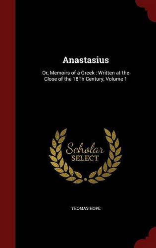 Anastasius: Or, Memoirs of a Greek : Written at the Close of the 18Th Century, Volume 1