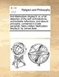 img - for Anti-Methodism display'd: or, a full detection of the self-contradictions, uncharitable reflections, and absurd principles, contained in a late ... Methodism display'd, by James Bate, ... book / textbook / text book