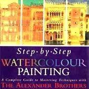 Step by Step Watercolour Painting: A Complete Guide to Mastering Techniques with the Alexander Brothers
