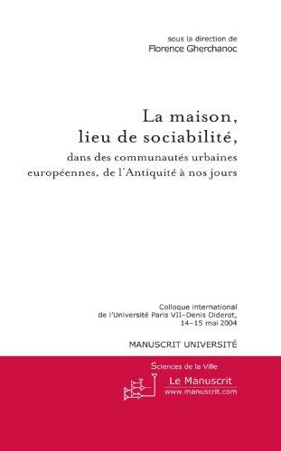 La maison, lieu de sociabilité, dans des communautés urbaines européennes de l'Antiquité à nos jours: Colloque de l'Université de Paris 7