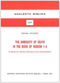 The Ambiguity of Death in the Book of Wisdom 1-6: A Study of Literary Structure and Interpretation (Analecta Biblica Dissertationes) PDF